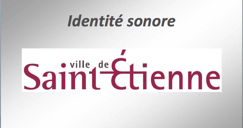 """IDENTITE SONORE : """"Ville de Saint Etienne"""". Création"""